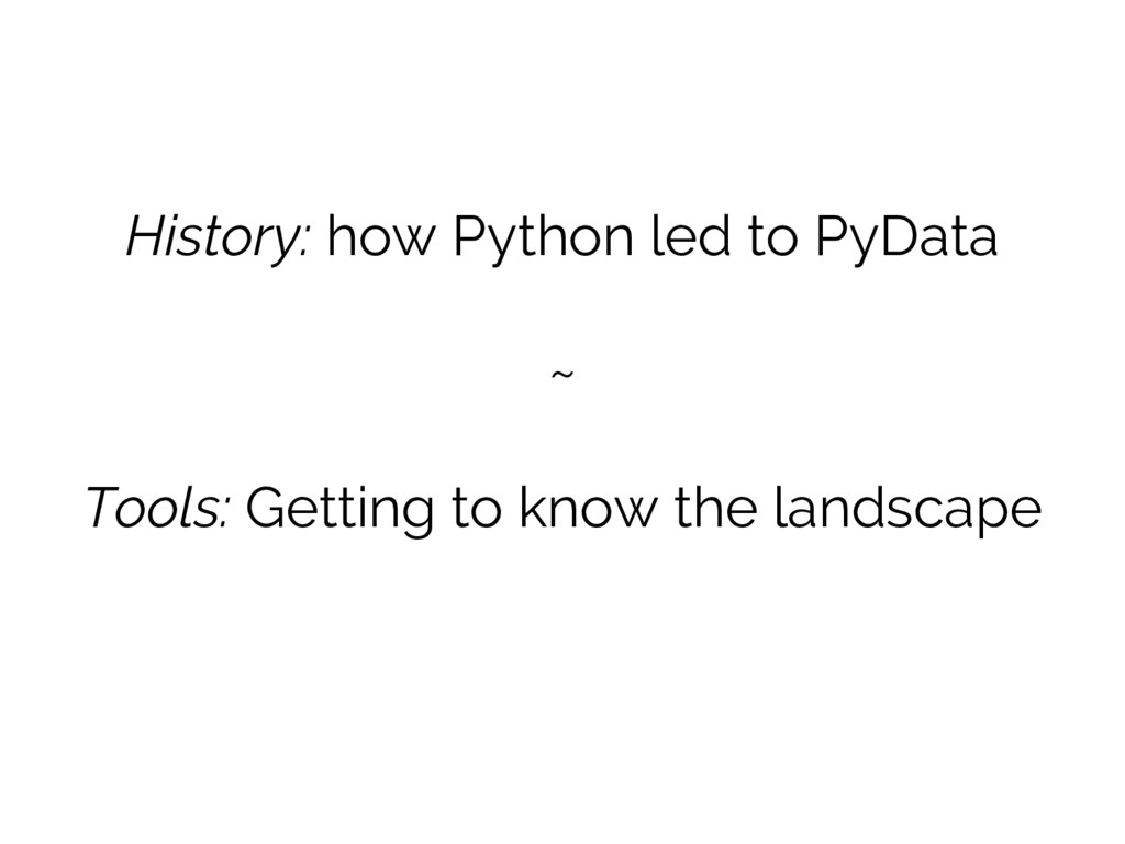 History: how Python led to PyData ~ Tools: Gett...