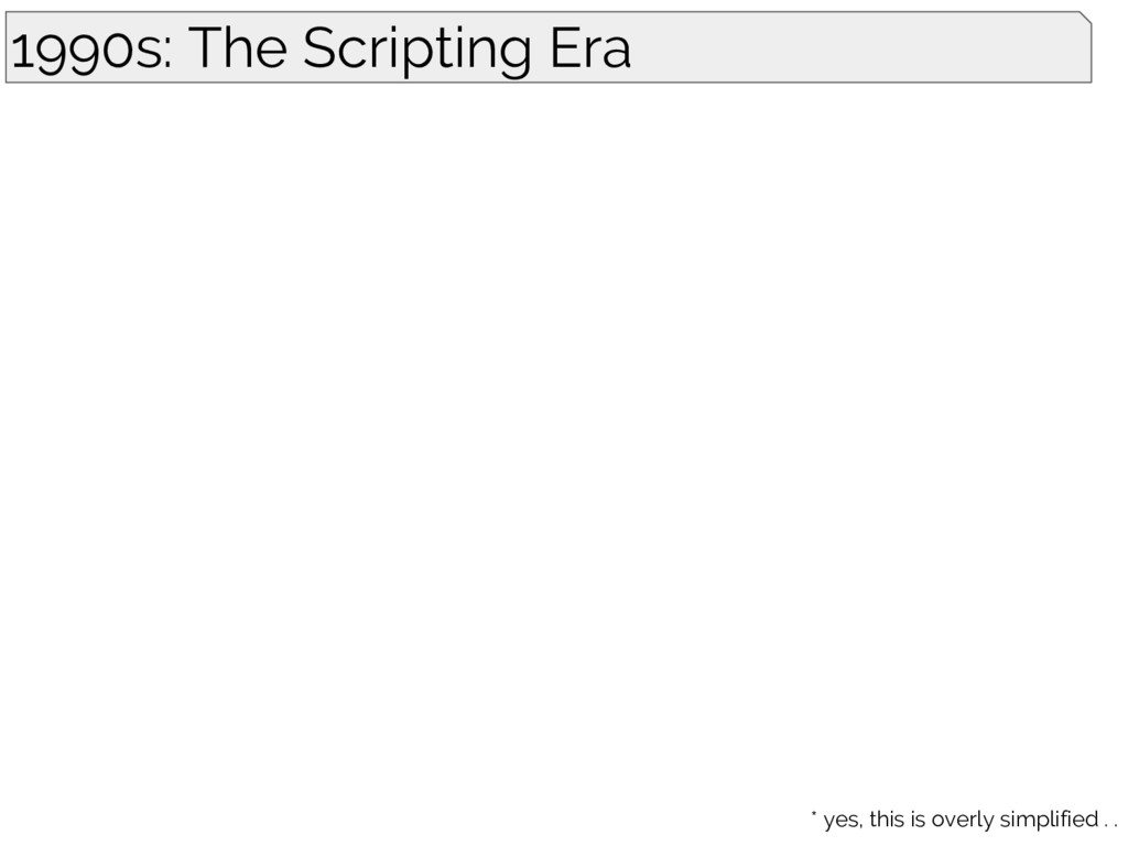 1990s: The Scripting Era * yes, this is overly ...