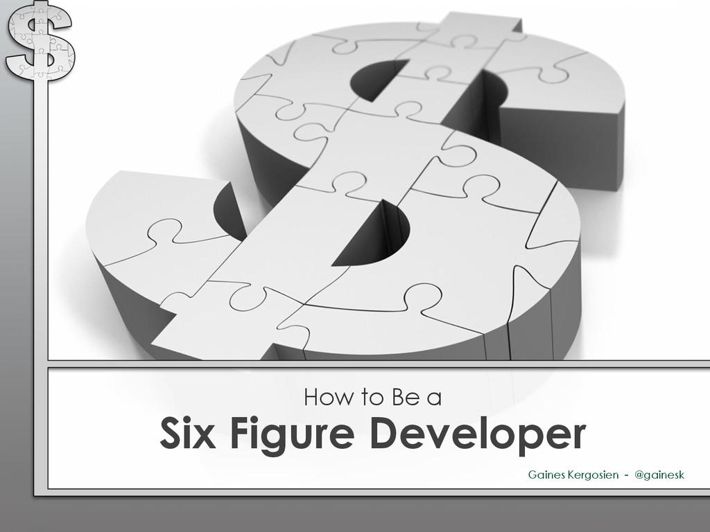 Six Figure Developer How to Be a Gaines Kergosi...
