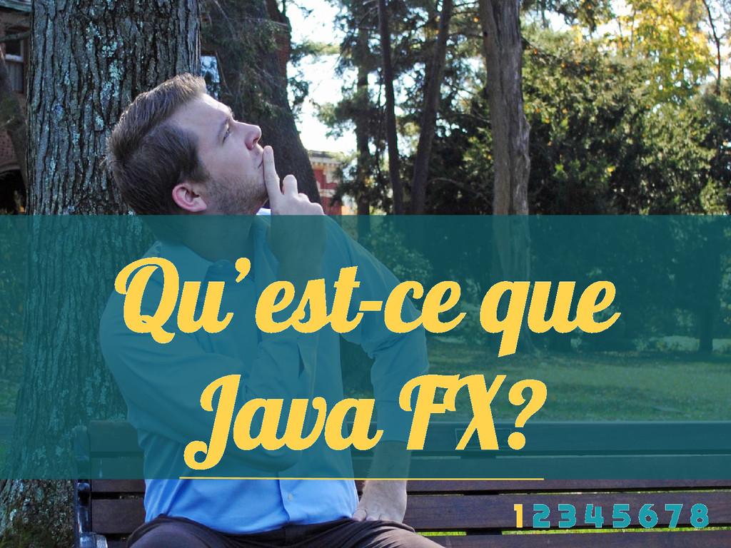 Qu'est-ce que Java FX? 1 2 3 4 5 6 7 8