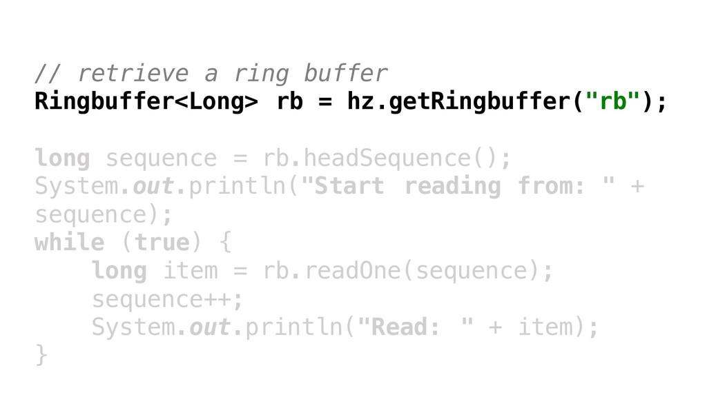// retrieve a ring buffer Ringbuffer<Long> rb =...