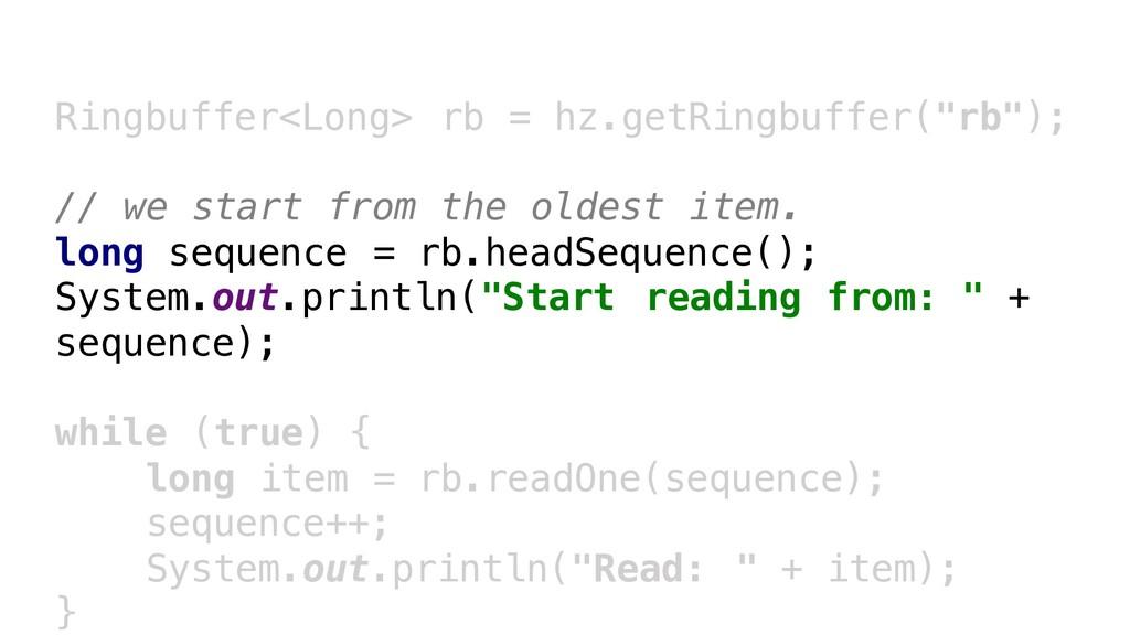 """Ringbuffer<Long> rb = hz.getRingbuffer(""""rb""""); /..."""