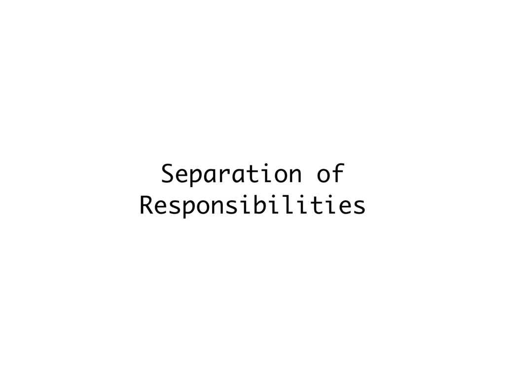 Separation of Responsibilities