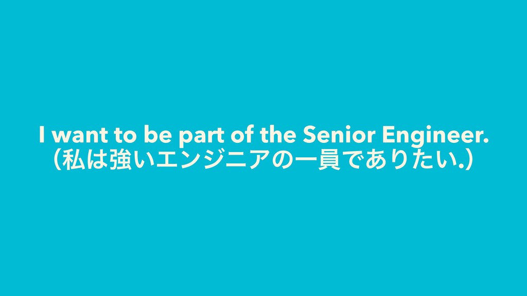 I want to be part of the Senior Engineer. ʢࢲ͸ڧ͍...