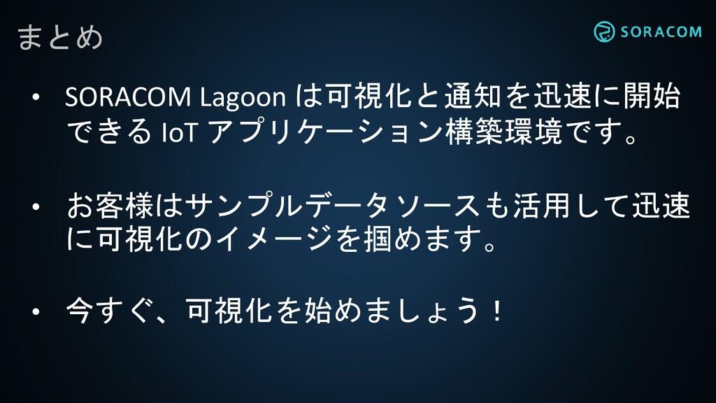 まとめ • SORACOM Lagoon は可視化と通知を迅速に開始 できる IoT アプリケ...