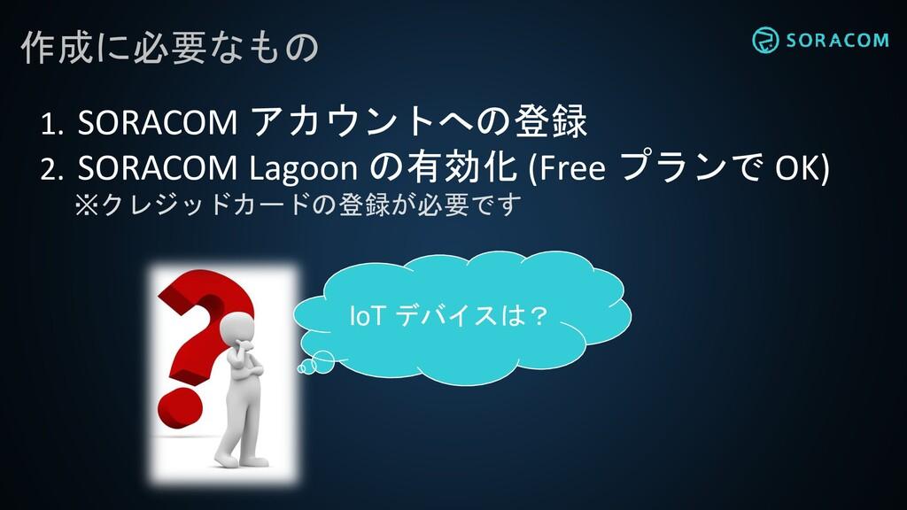 作成に必要なもの 1. SORACOM アカウントへの登録 2. SORACOM Lagoon...