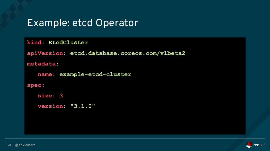 @jankleinert 25 Example: etcd Operator kind: Et...