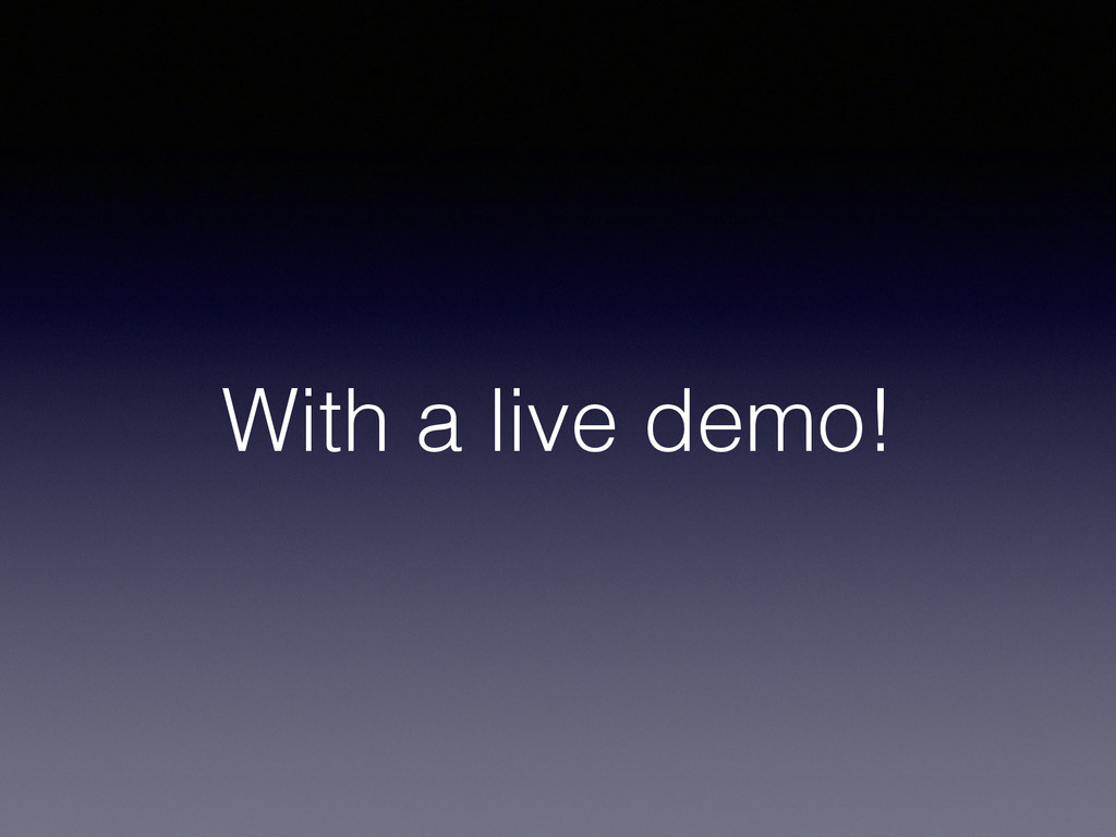 With a live demo!