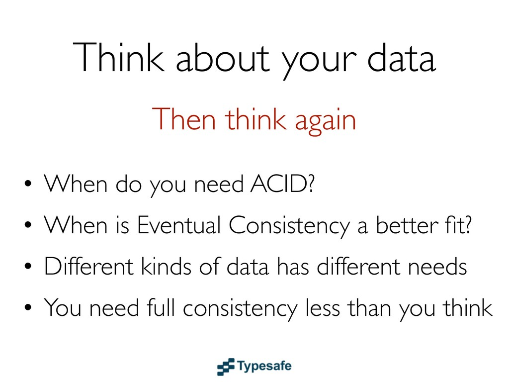 Think about your data • When do you need ACID? ...
