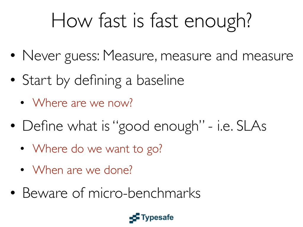 How fast is fast enough? • Never guess: Measure...