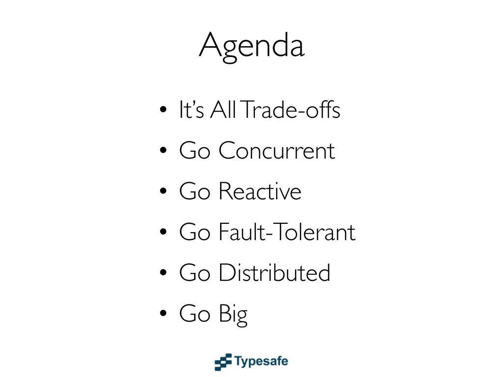 Agenda • It's All Trade-offs • Go Concurrent • ...