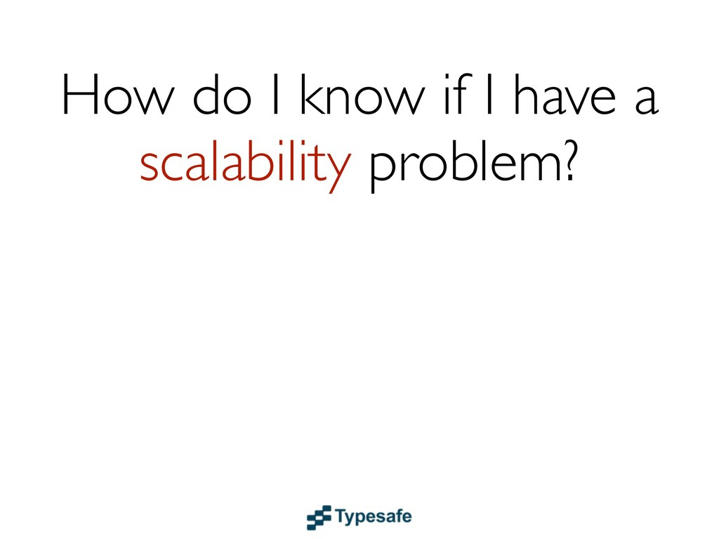 How do I know if I have a scalability problem?