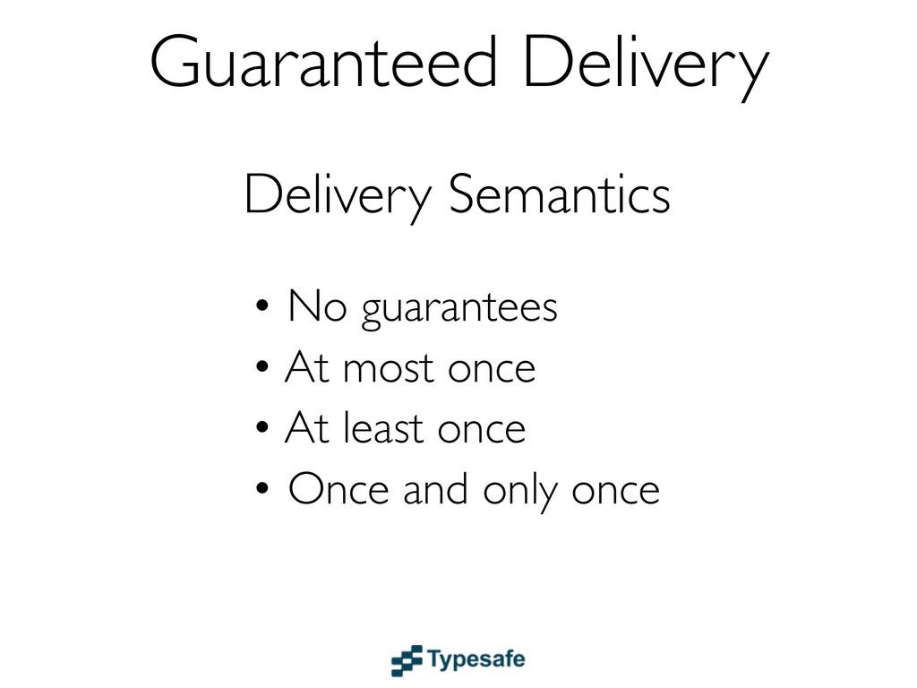 Delivery Semantics • No guarantees • At most on...