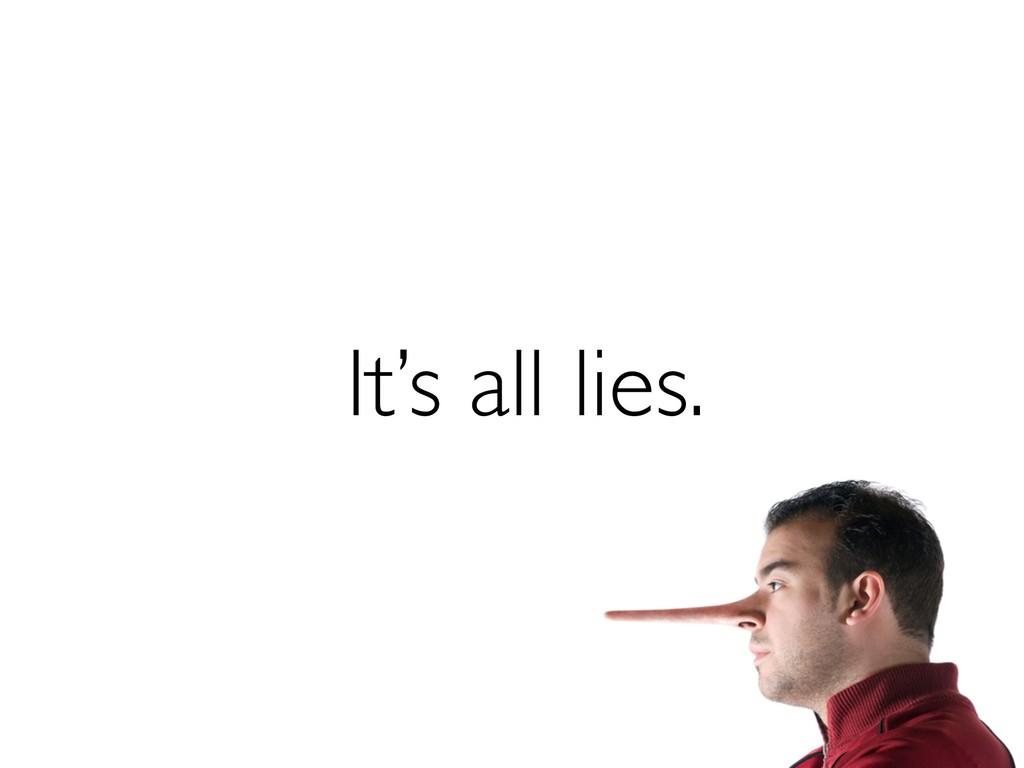It's all lies.