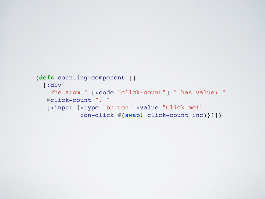 "(defn counting-component [] [:div ""The atom "" [..."