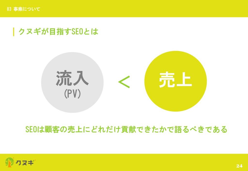 クヌギが目指すSEOとは 24 03 事業について 流入 (PV) > 売上 SEOは顧客の売...