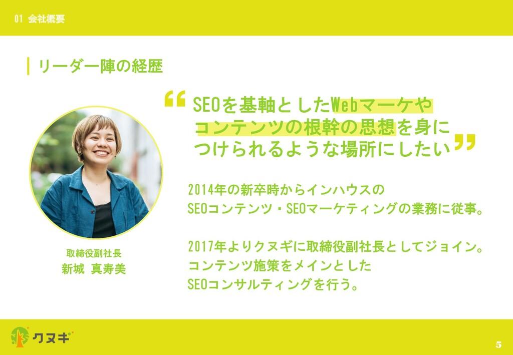 リーダー陣の経歴 5 01 会社概要 取締役副社長 新城 真寿美 SEOを基軸としたWebマー...
