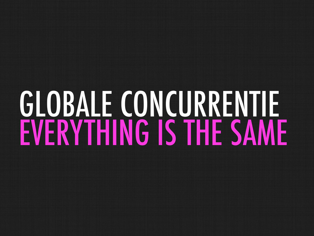 GLOBALE CONCURRENTIE EVERYTHING IS THE SAME