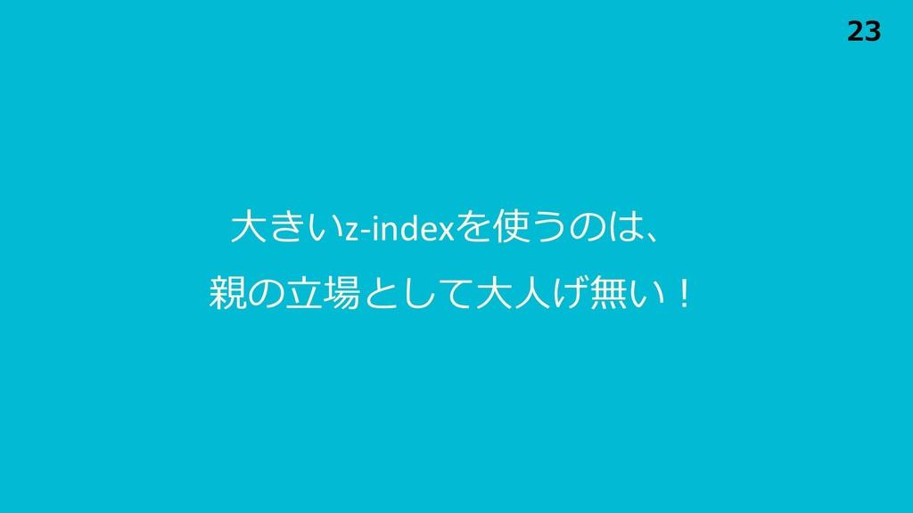 ⼤きいz-indexを使うのは、 親の⽴場として⼤⼈げ無い! 23