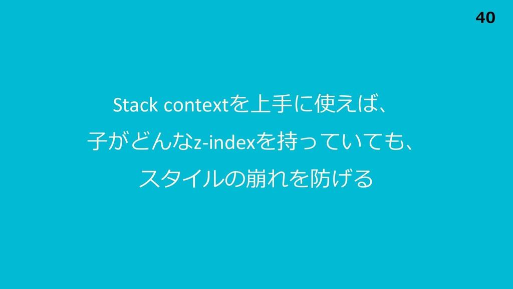 Stack contextを上⼿に使えば、 ⼦がどんなz-indexを持っていても、 スタイル...
