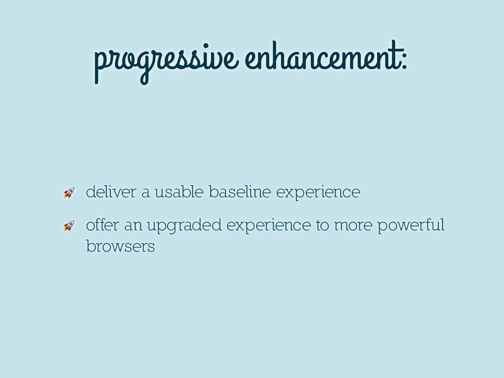 progressive enhancement:  deliver a usable base...