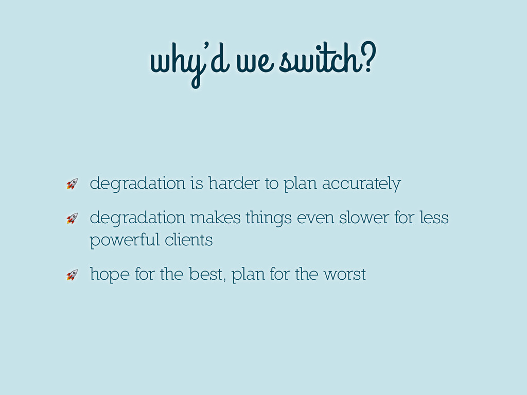 why'd we switch?  degradation is harder to plan...
