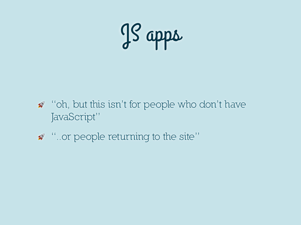 "JS apps  ""oh, but this isn't for people who don..."