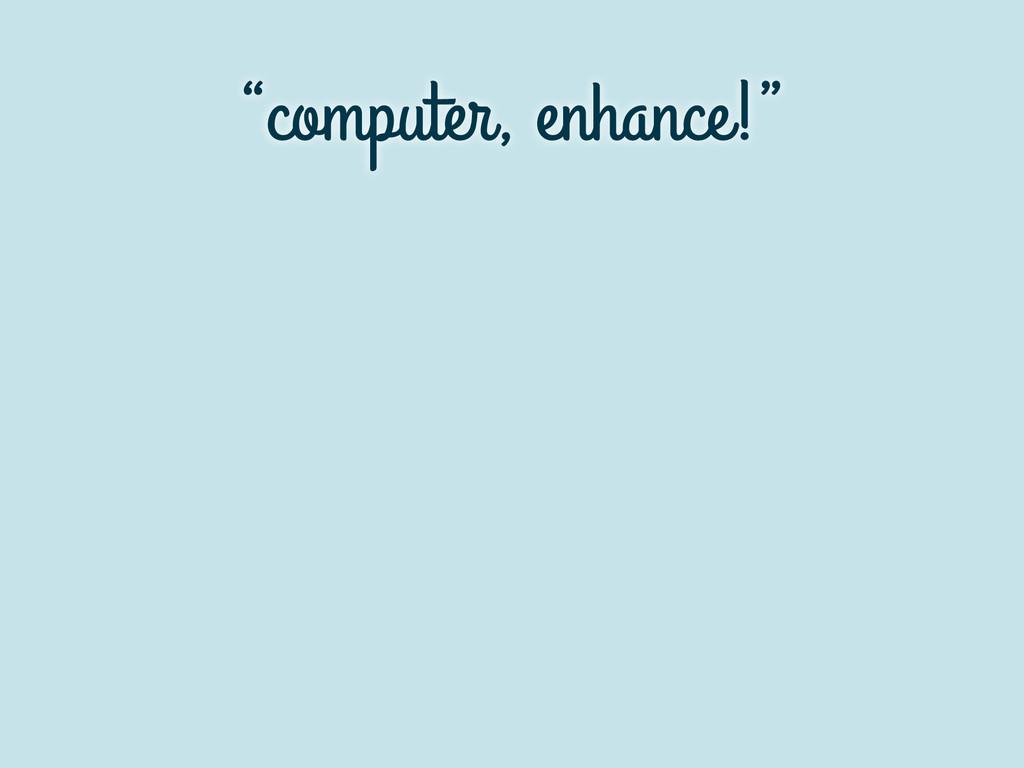 """computer, enhance!"""