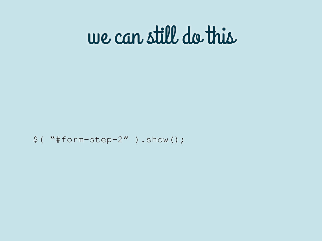 """we can still do this $( """"#form-step-2"""" ).show();"""