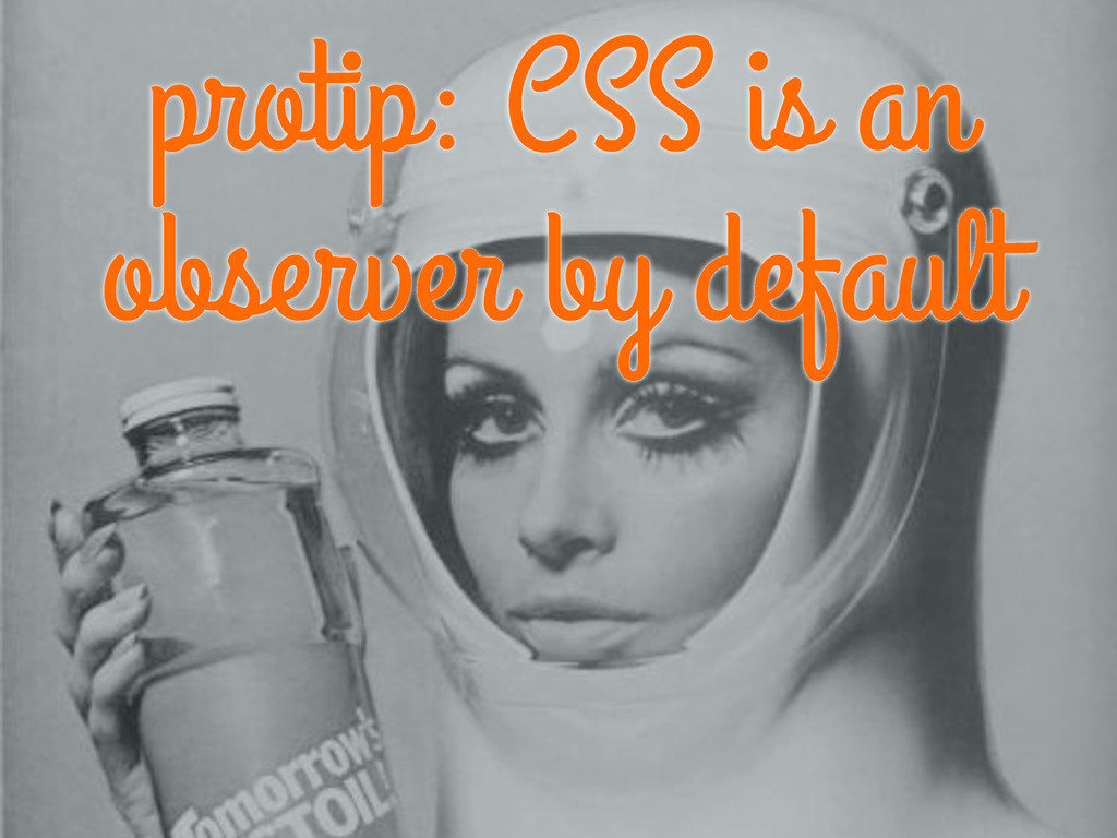 protip: CSS is an observer by default