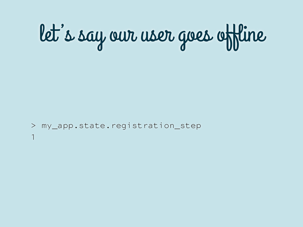 let's say our user goes offline > my_app.state.r...