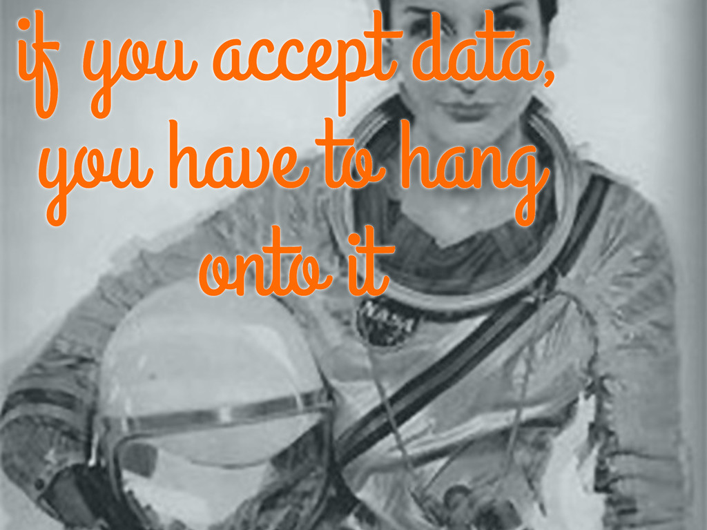 if you accept data, you have to hang onto it