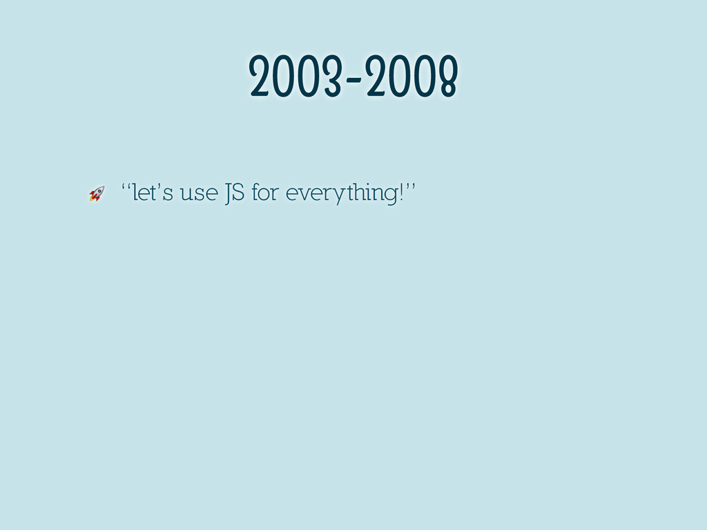 "2003-2008  ""let's use JS for everything!"""