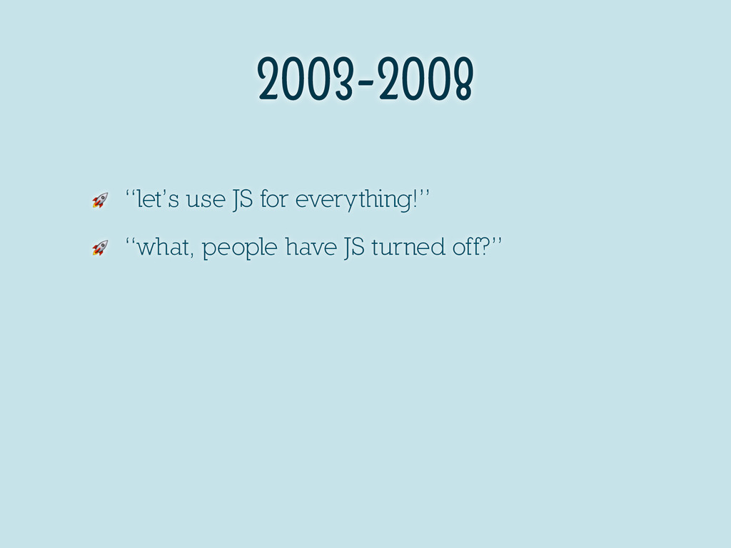 "2003-2008  ""let's use JS for everything!""  ""wha..."