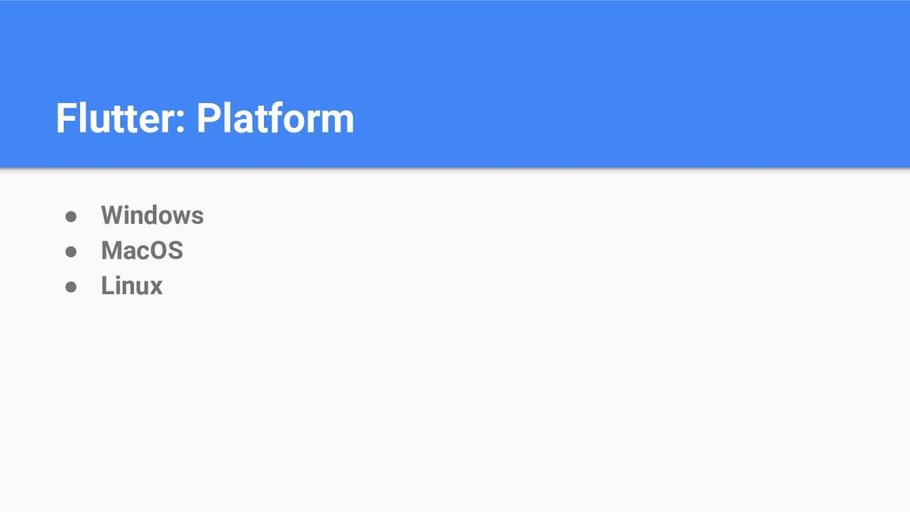 Flutter: Platform ● Windows ● MacOS ● Linux