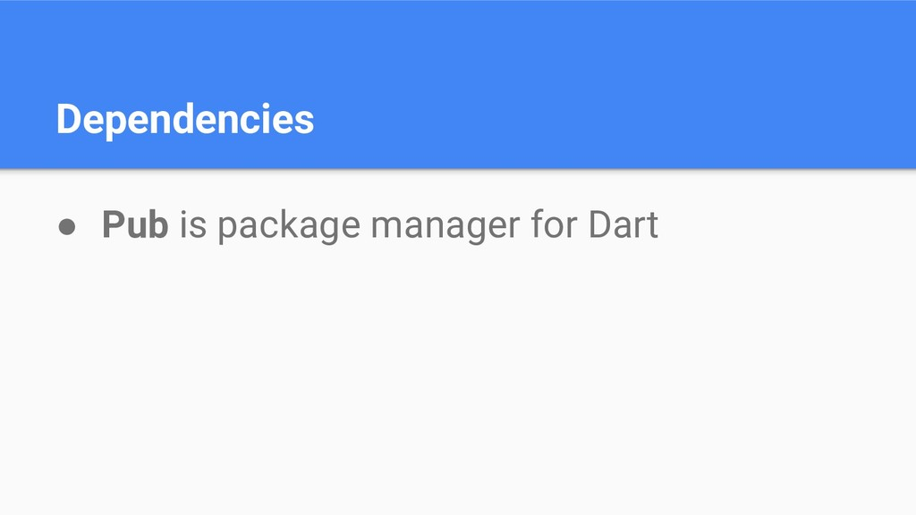 Dependencies ● Pub is package manager for Dart