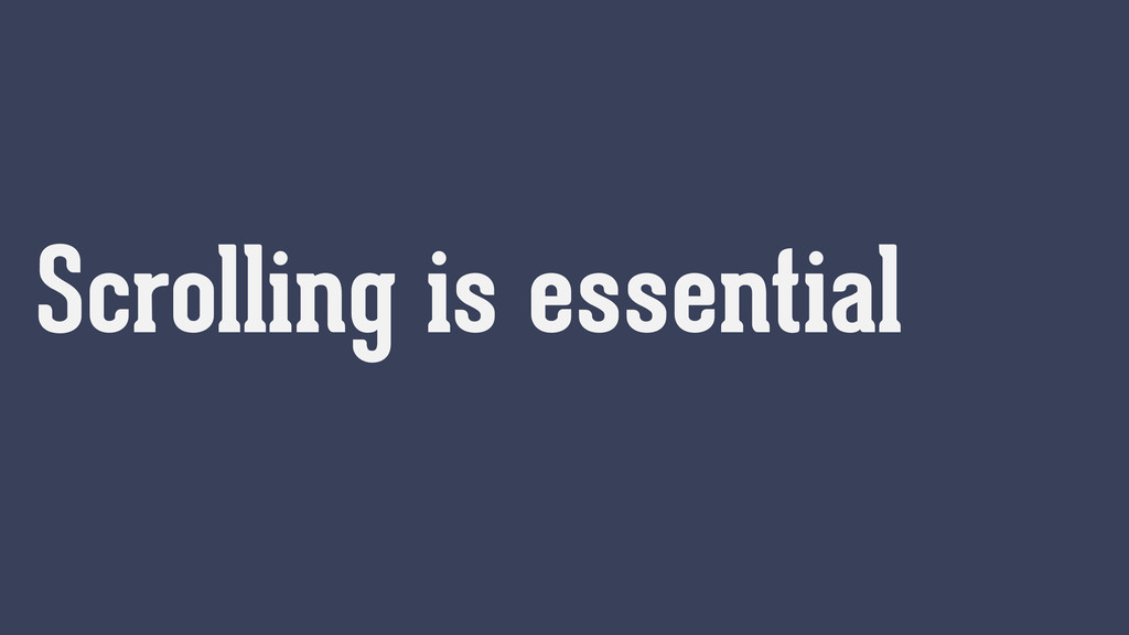 Scrolling is essential