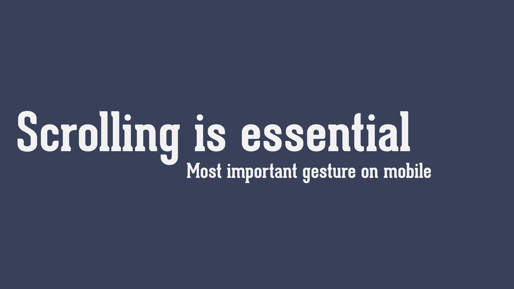 Scrolling is essential Most important gesture o...
