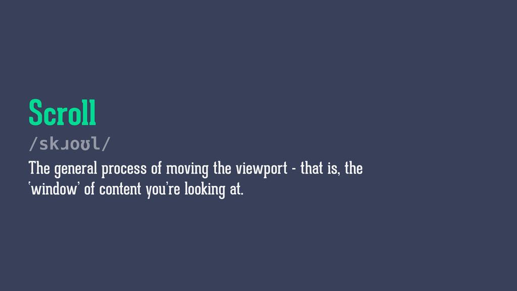 Scroll /skɹoʊl/ The general process of moving t...