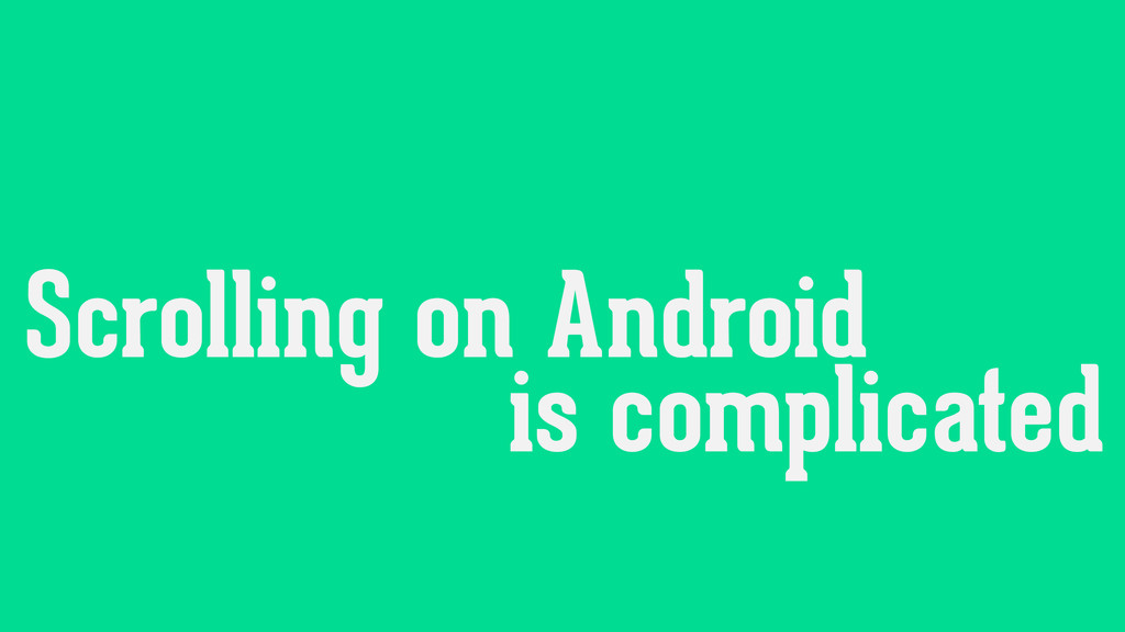 Scrolling on Android is complicated Scrolling o...