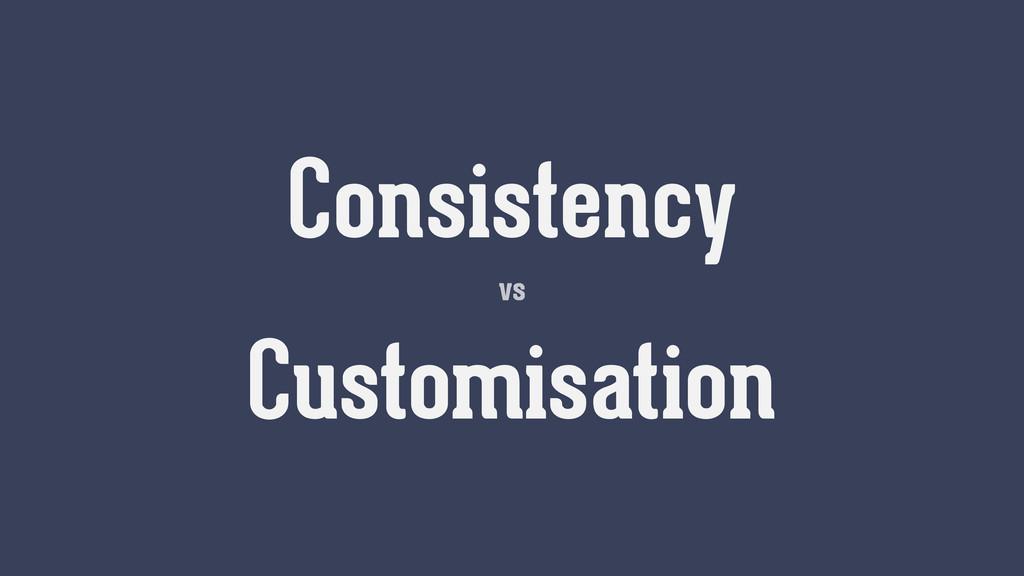 vs Consistency Customisation vs