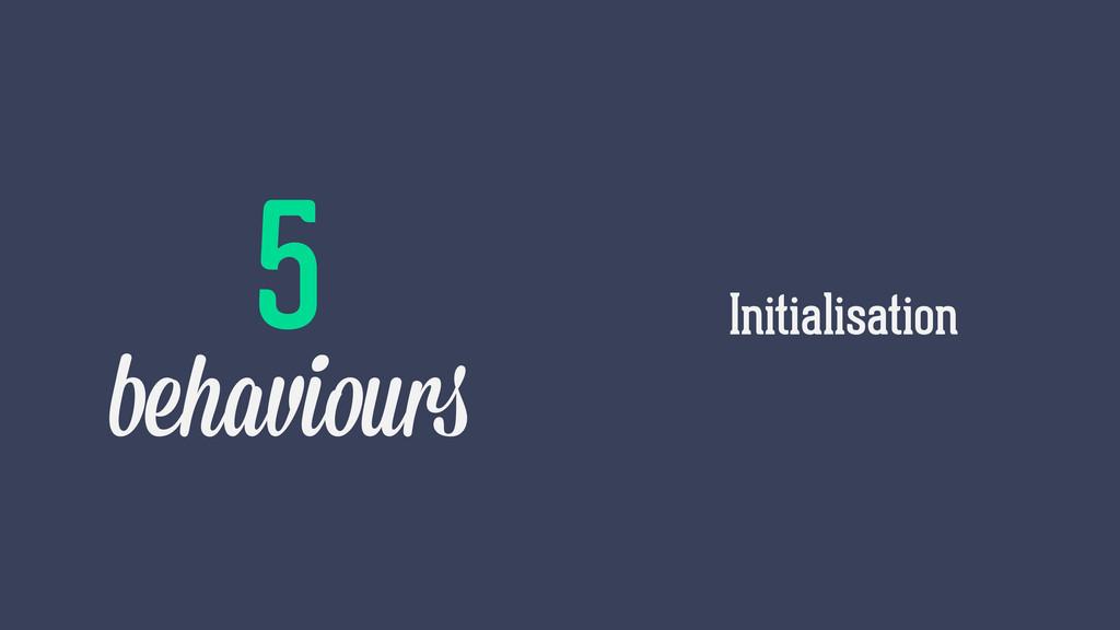 Initialisation 5 behaviours
