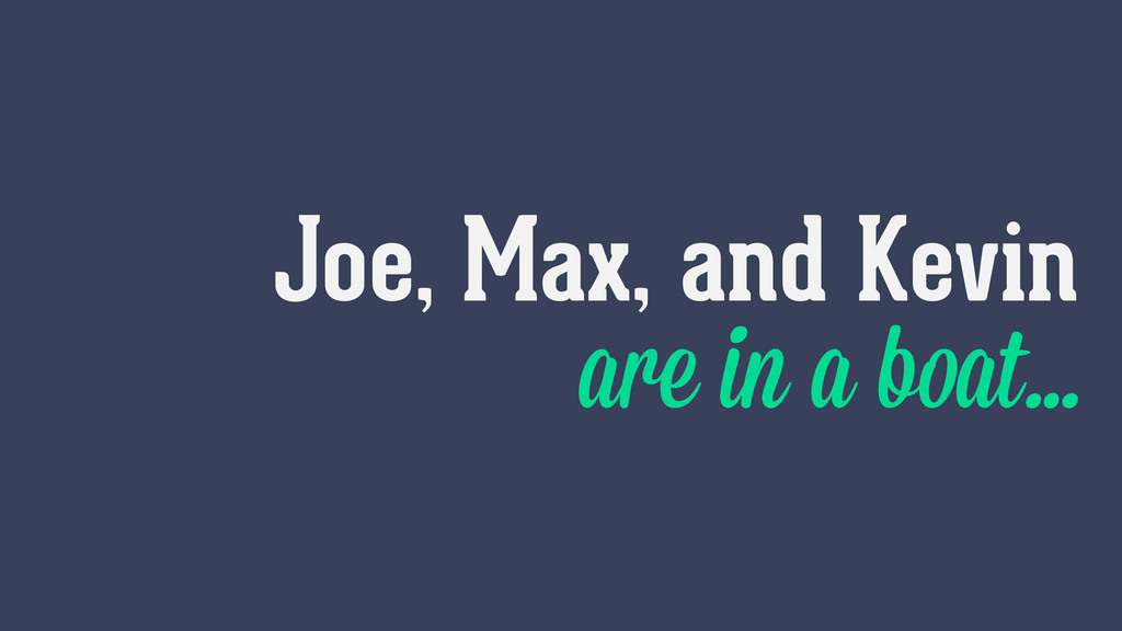 Joe, Max, and Kevin are in a boat…