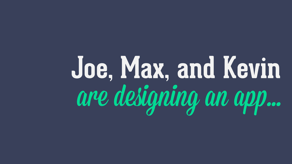 Joe, Max, and Kevin are designing an app…