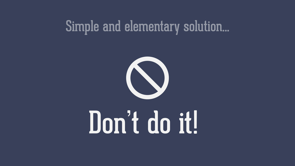 Simple and elementary solution… Don't do it!