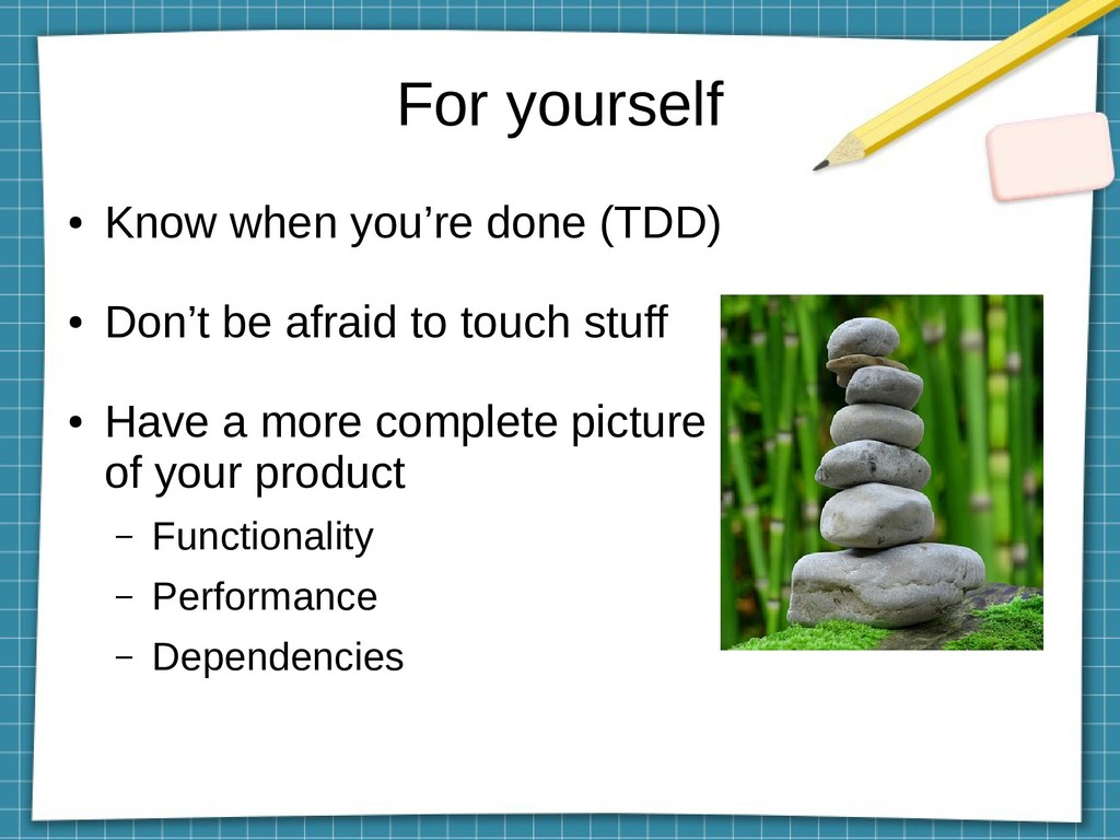 For yourself ● Know when you're done (TDD) ● Do...