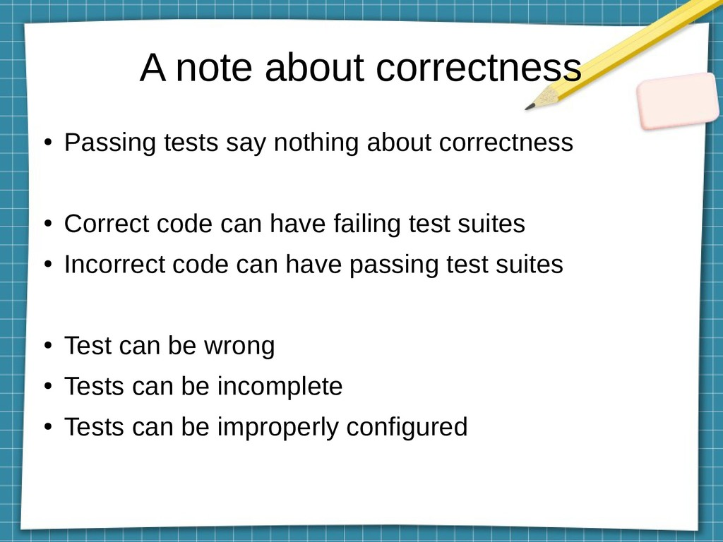 A note about correctness ● Passing tests say no...