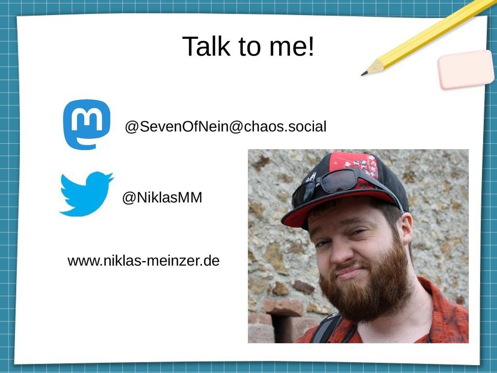 Talk to me! @SevenOfNein@chaos.social @NiklasMM...