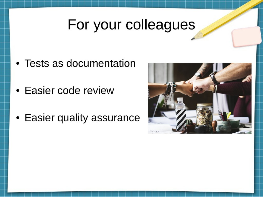 For your colleagues ● Tests as documentation ● ...