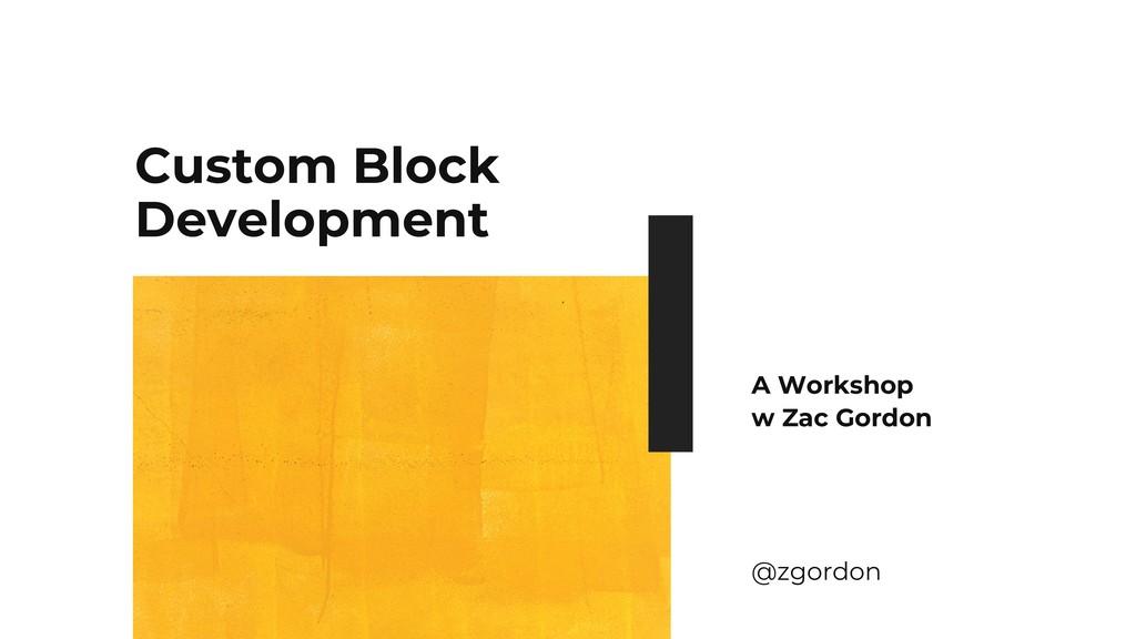 Custom Block Development A Workshop w Zac Gordo...